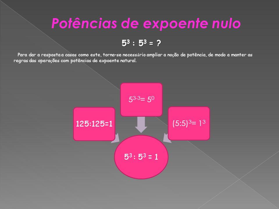 Potências de expoente nulo 5 3 : 5 3 = 1 125:125=1 5 3-3 = 5 0 (5:5) 3 = 1 3 5 3 : 5 3 = ? Para dar a resposta a casos como este, torna-se necess á ri