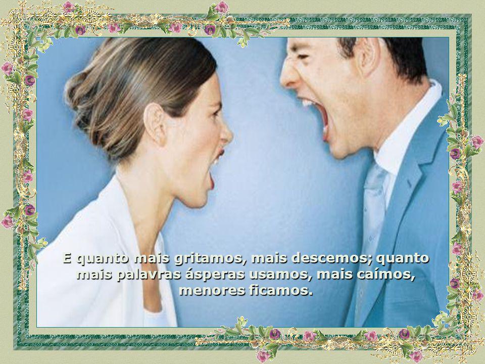 Numa briga ou desentendimento com uma ou mais pessoas, fala mais alto não quem levanta a voz, mas quem sabe controlar-se para revidar com sabedoria. N