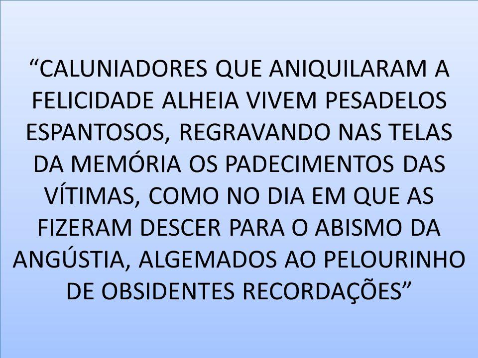"""""""CALUNIADORES QUE ANIQUILARAM A FELICIDADE ALHEIA VIVEM PESADELOS ESPANTOSOS, REGRAVANDO NAS TELAS DA MEMÓRIA OS PADECIMENTOS DAS VÍTIMAS, COMO NO DIA"""