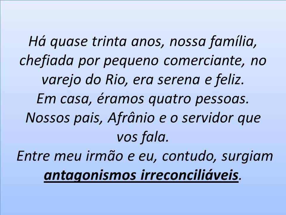 Há quase trinta anos, nossa família, chefiada por pequeno comerciante, no varejo do Rio, era serena e feliz. Em casa, éramos quatro pessoas. Nossos pa