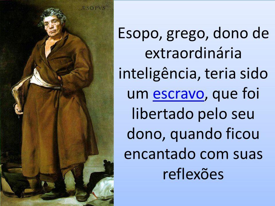 Esopo, grego, dono de extraordinária inteligência, teria sido um escravo, que foi libertado pelo seu dono, quando ficou encantado com suas reflexõeses