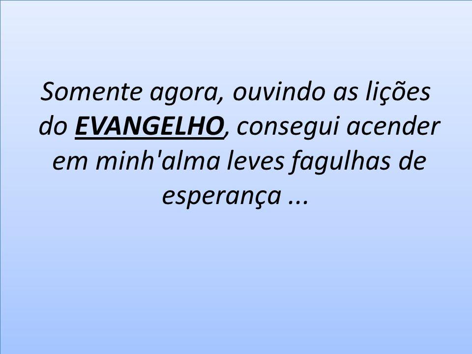 Somente agora, ouvindo as lições do EVANGELHO, consegui acender em minh'alma leves fagulhas de esperança...