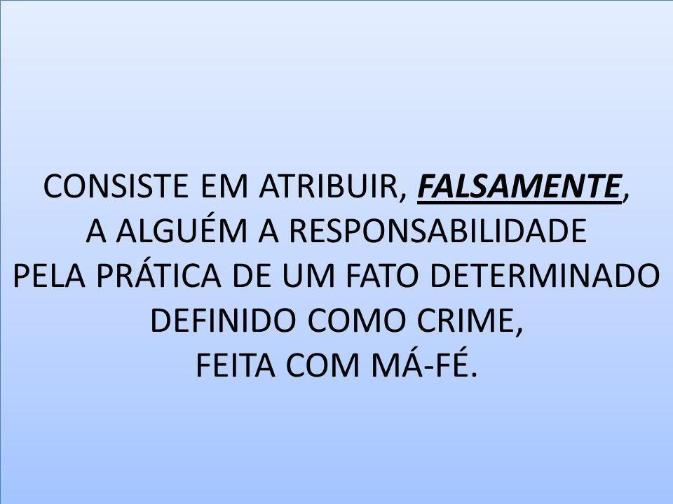 CONSISTE EM ATRIBUIR, FALSAMENTE, A ALGUÉM A RESPONSABILIDADE PELA PRÁTICA DE UM FATO DETERMINADO DEFINIDO COMO CRIME, FEITA COM MÁ-FÉ.