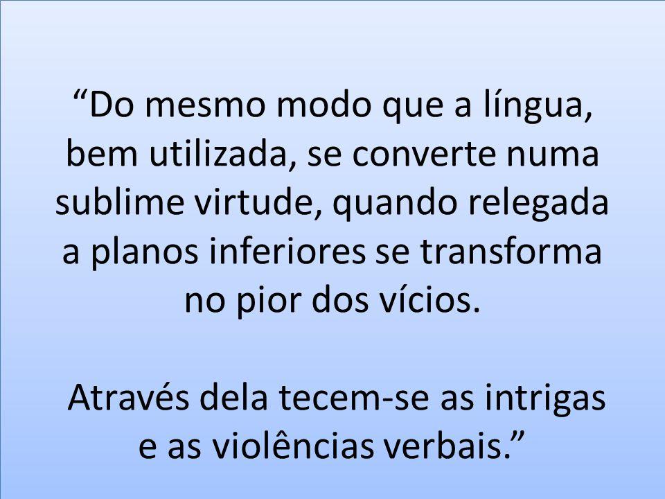 """""""Do mesmo modo que a língua, bem utilizada, se converte numa sublime virtude, quando relegada a planos inferiores se transforma no pior dos vícios. At"""