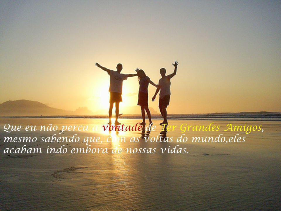 Que eu não perca a vontade de Ter Grandes Amigos, mesmo sabendo que, com as voltas do mundo,eles acabam indo embora de nossas vidas.