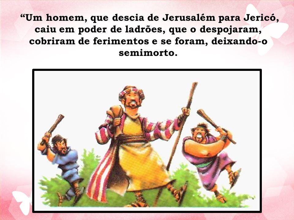 """""""Um homem, que descia de Jerusalém para Jericó, caiu em poder de ladrões, que o despojaram, cobriram de ferimentos e se foram, deixando-o semimorto."""