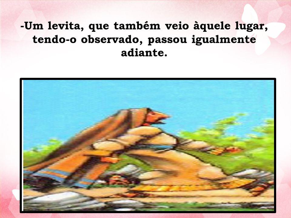 -Um levita, que também veio àquele lugar, tendo-o observado, passou igualmente adiante.