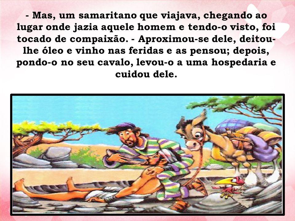 - Mas, um samaritano que viajava, chegando ao lugar onde jazia aquele homem e tendo-o visto, foi tocado de compaixão. - Aproximou-se dele, deitou- lhe