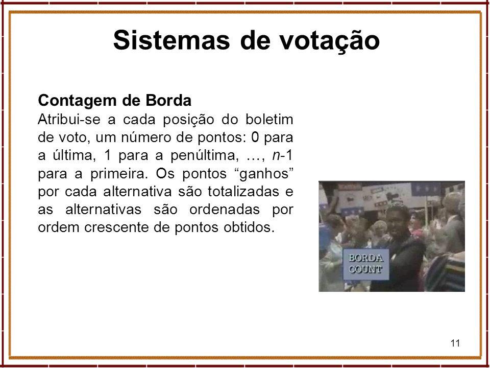 11 Sistemas de votação Contagem de Borda Atribui-se a cada posição do boletim de voto, um número de pontos: 0 para a última, 1 para a penúltima, …, n-