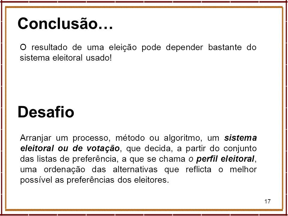 17 Conclusão… Arranjar um processo, método ou algoritmo, um sistema eleitoral ou de votação, que decida, a partir do conjunto das listas de preferênci