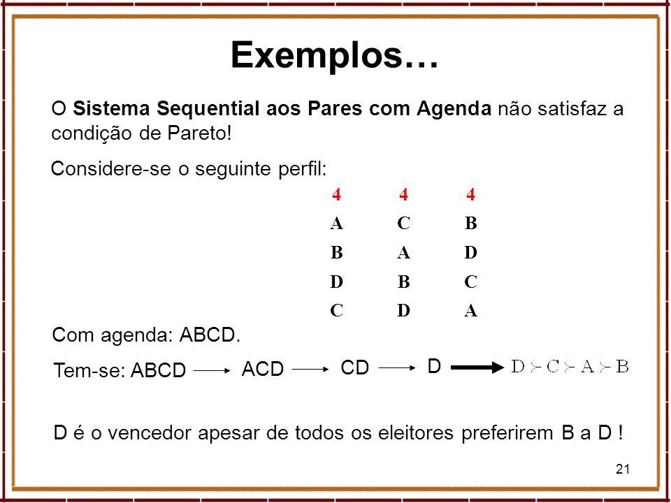 21 Exemplos… O Sistema Sequential aos Pares com Agenda não satisfaz a condição de Pareto! 444 ACB BAD DBC CDA ACD Com agenda: ABCD. Tem-se: ABCD CD D
