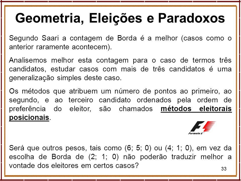 33 Geometria, Eleições e Paradoxos Segundo Saari a contagem de Borda é a melhor (casos como o anterior raramente acontecem). Analisemos melhor esta co