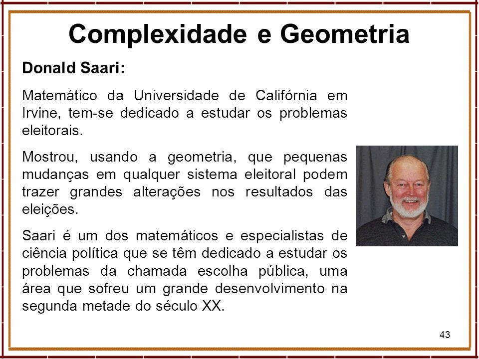 43 Donald Saari: Matemático da Universidade de Califórnia em Irvine, tem-se dedicado a estudar os problemas eleitorais. Mostrou, usando a geometria, q