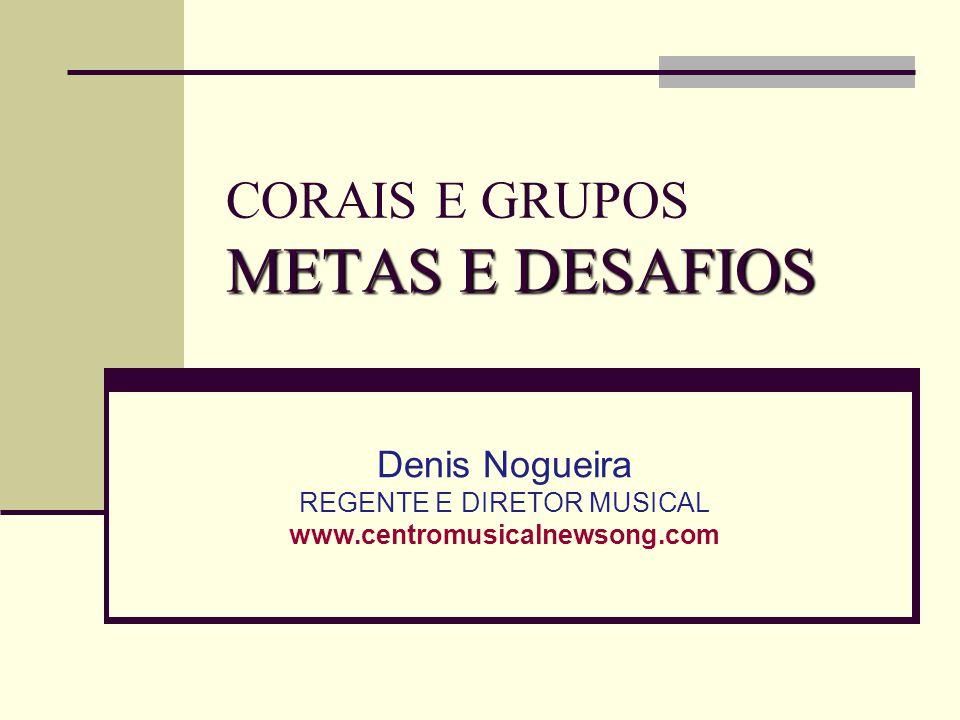 METAS E DESAFIOS CORAIS E GRUPOS METAS E DESAFIOS Denis Nogueira REGENTE E DIRETOR MUSICAL www.centromusicalnewsong.com