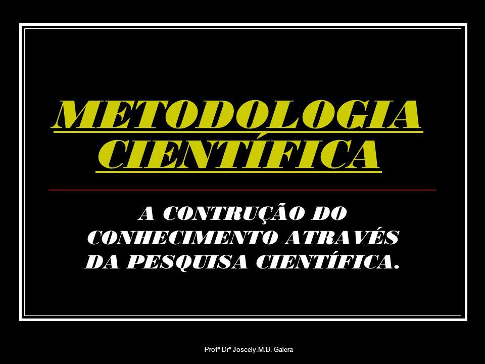 Profª Drª Joscely.M.B. Galera METODOLOGIA CIENTÍFICA A CONTRUÇÃO DO CONHECIMENTO ATRAVÉS DA PESQUISA CIENTÍFICA.