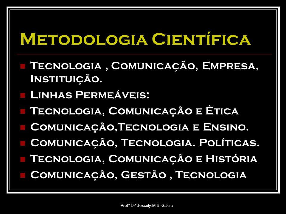 Profª Drª Joscely.M.B. Galera Metodologia Científica Tecnologia, Comunicação, Empresa, Instituição. Linhas Permeáveis: Tecnologia, Comunicação e Ètica