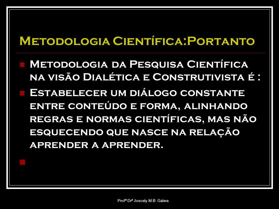 Profª Drª Joscely.M.B. Galera Metodologia Científica:Portanto Metodologia da Pesquisa Científica na visão Dialética e Construtivista é : Estabelecer u