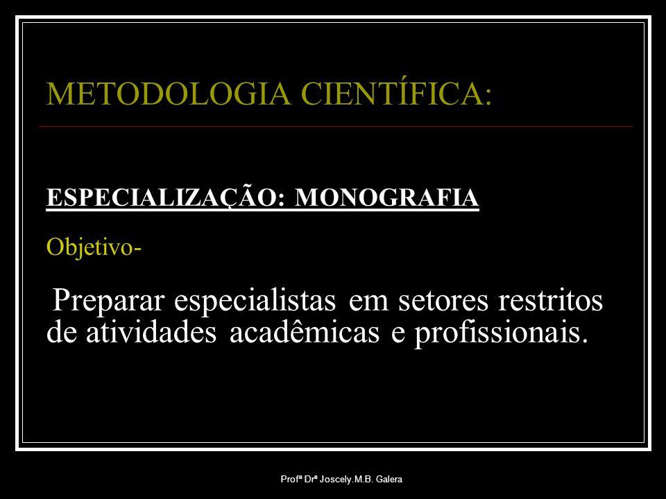 Profª Drª Joscely.M.B. Galera METODOLOGIA CIENTÍFICA: ESPECIALIZAÇÃO: MONOGRAFIA Objetivo- Preparar especialistas em setores restritos de atividades a