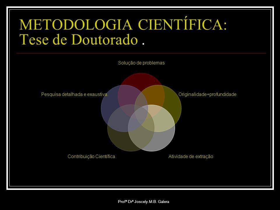 Profª Drª Joscely.M.B. Galera METODOLOGIA CIENTÍFICA: Tese de Doutorado. Solução de problemas Originalidade+profundidade Atividade de extraçãoContribu