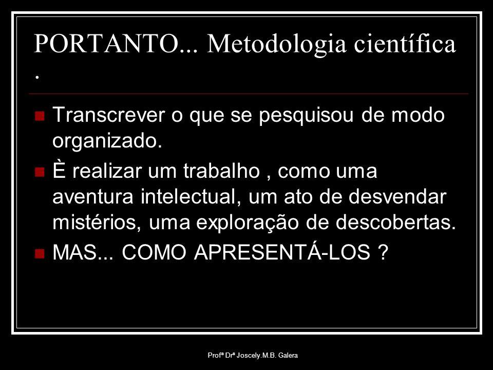 Profª Drª Joscely.M.B. Galera PORTANTO... Metodologia científica. Transcrever o que se pesquisou de modo organizado. È realizar um trabalho, como uma