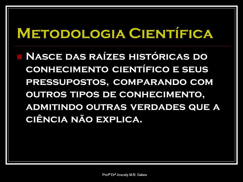 Profª Drª Joscely.M.B. Galera Metodologia Científica Nasce das raízes históricas do conhecimento científico e seus pressupostos, comparando com outros