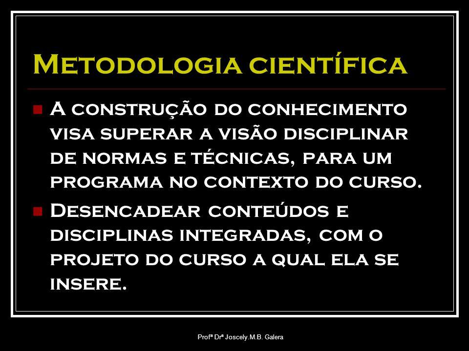 Profª Drª Joscely.M.B. Galera Metodologia científica A construção do conhecimento visa superar a visão disciplinar de normas e técnicas, para um progr