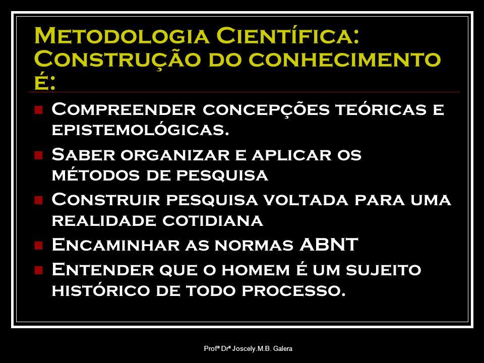 Profª Drª Joscely.M.B. Galera Metodologia Científica: Construção do conhecimento é: Compreender concepções teóricas e epistemológicas. Saber organizar