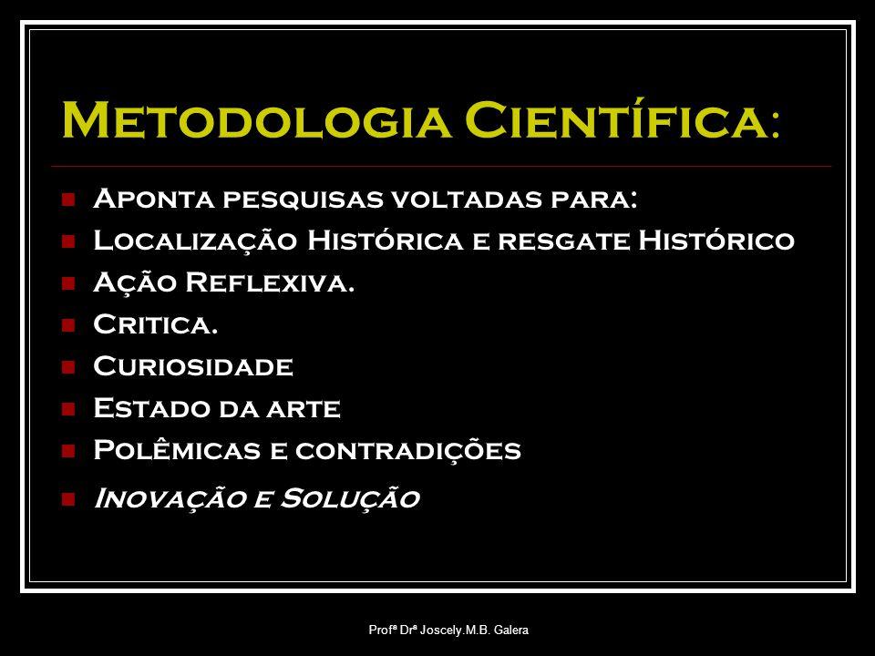 Profª Drª Joscely.M.B. Galera Metodologia Científica : Aponta pesquisas voltadas para: Localização Histórica e resgate Histórico Ação Reflexiva. Criti