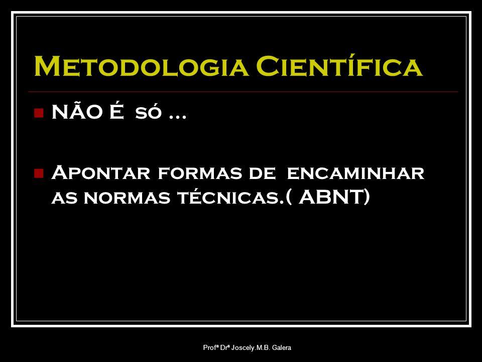 Profª Drª Joscely.M.B. Galera Metodologia Científica NÃO É só... Apontar formas de encaminhar as normas técnicas.( ABNT)