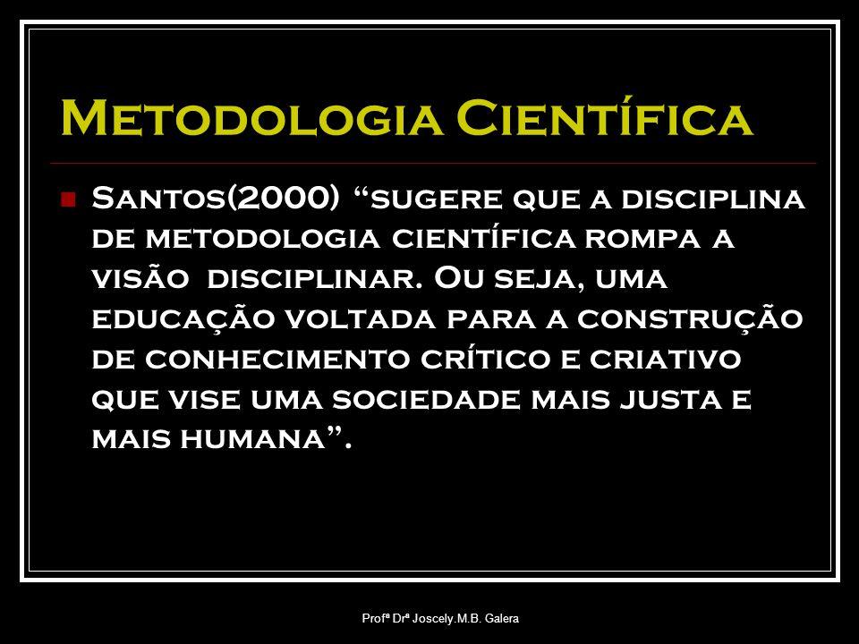 "Profª Drª Joscely.M.B. Galera Metodologia Científica Santos(2000) ""sugere que a disciplina de metodologia científica rompa a visão disciplinar. Ou sej"