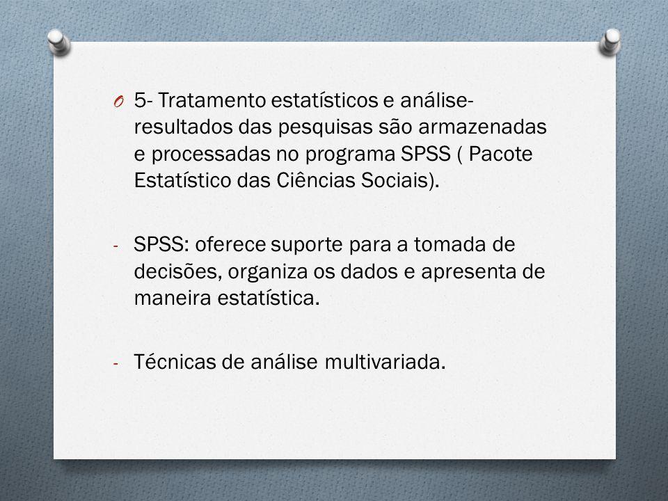 O 5- Tratamento estatísticos e análise- resultados das pesquisas são armazenadas e processadas no programa SPSS ( Pacote Estatístico das Ciências Sociais).