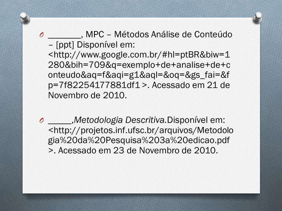 O _______, MPC – Métodos Análise de Conteúdo – [ppt] Disponível em:. Acessado em 21 de Novembro de 2010. O _____,Metodologia Descritiva.Disponível em: