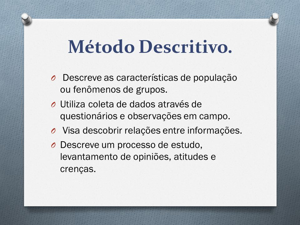 Método Descritivo.O Descreve as características de população ou fenômenos de grupos.