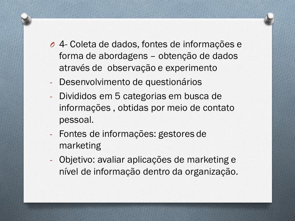 O 4- Coleta de dados, fontes de informações e forma de abordagens – obtenção de dados através de observação e experimento - Desenvolvimento de questionários - Divididos em 5 categorias em busca de informações, obtidas por meio de contato pessoal.