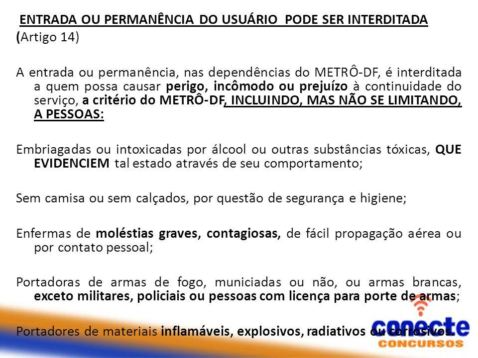 ENTRADA OU PERMANÊNCIA DO USUÁRIO PODE SER INTERDITADA (Artigo 14) A entrada ou permanência, nas dependências do METRÔ-DF, é interditada a quem possa