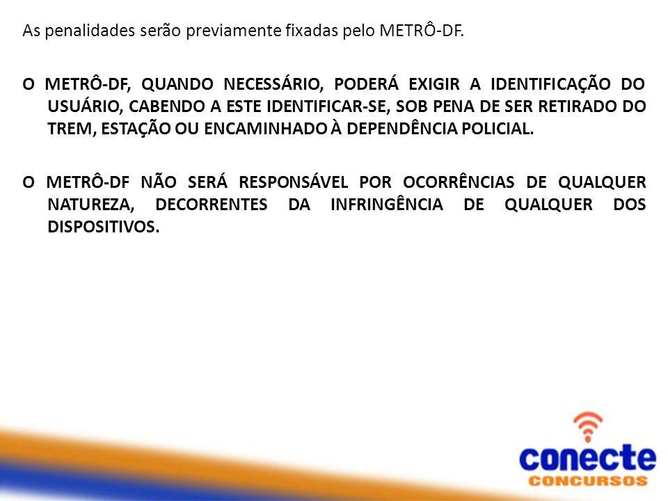 As penalidades serão previamente fixadas pelo METRÔ-DF. O METRÔ-DF, QUANDO NECESSÁRIO, PODERÁ EXIGIR A IDENTIFICAÇÃO DO USUÁRIO, CABENDO A ESTE IDENTI