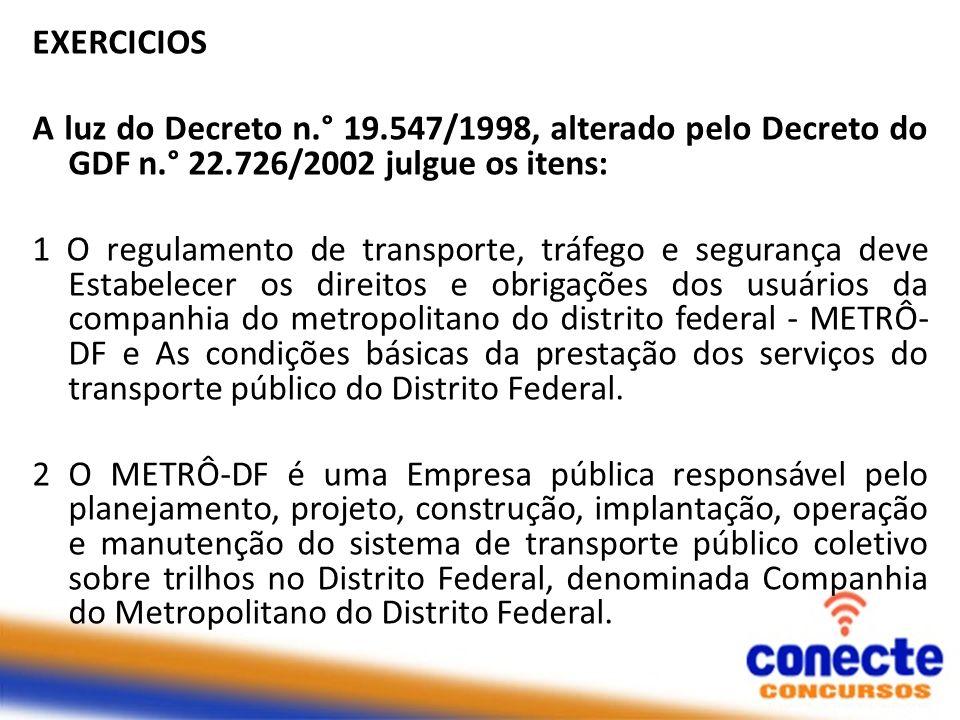 EXERCICIOS A luz do Decreto n.° 19.547/1998, alterado pelo Decreto do GDF n.° 22.726/2002 julgue os itens: 1 O regulamento de transporte, tráfego e se