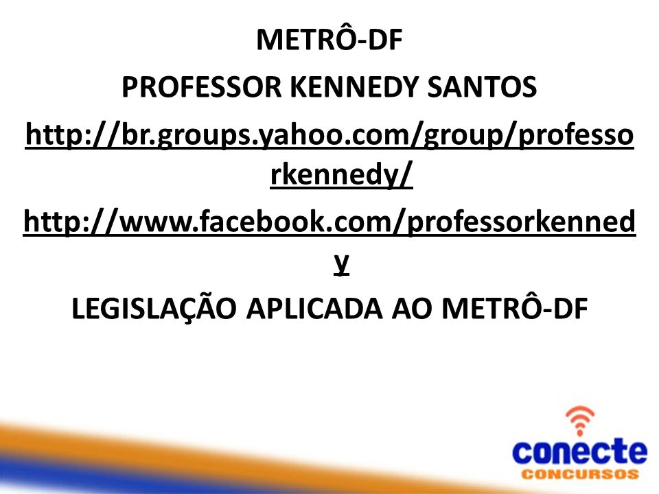 METRÔ-DF PROFESSOR KENNEDY SANTOS http://br.groups.yahoo.com/group/professo rkennedy/ http://www.facebook.com/professorkenned y LEGISLAÇÃO APLICADA AO