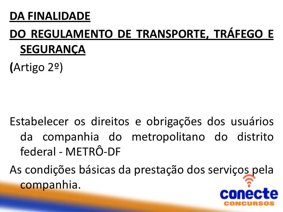 DA FINALIDADE DO REGULAMENTO DE TRANSPORTE, TRÁFEGO E SEGURANÇA (Artigo 2º) Estabelecer os direitos e obrigações dos usuários da companhia do metropol
