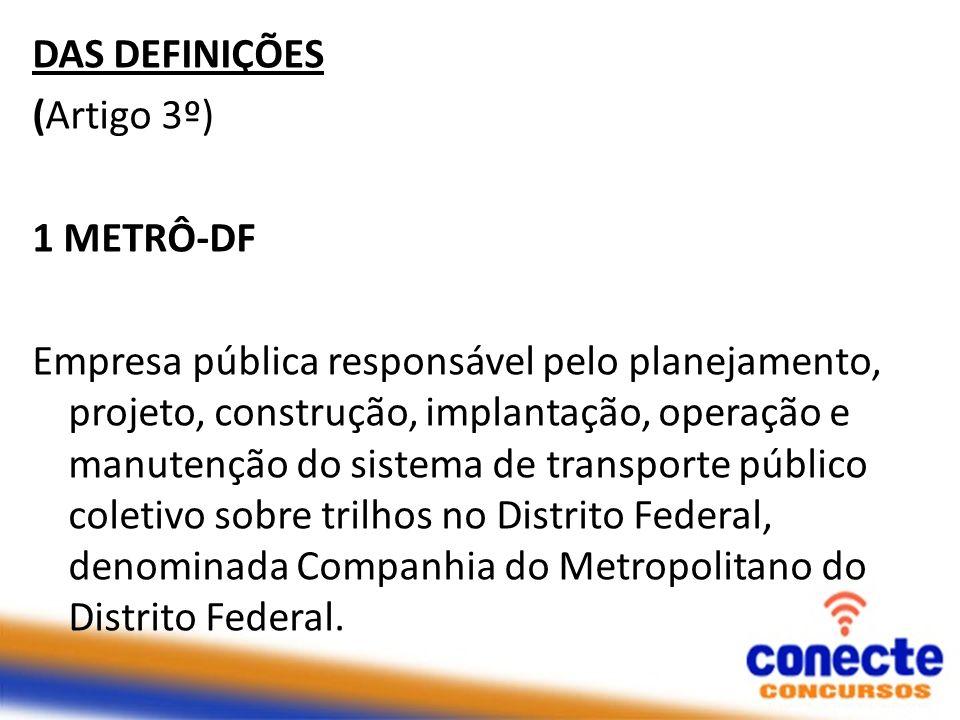 DAS DEFINIÇÕES (Artigo 3º) 1 METRÔ-DF Empresa pública responsável pelo planejamento, projeto, construção, implantação, operação e manutenção do sistem