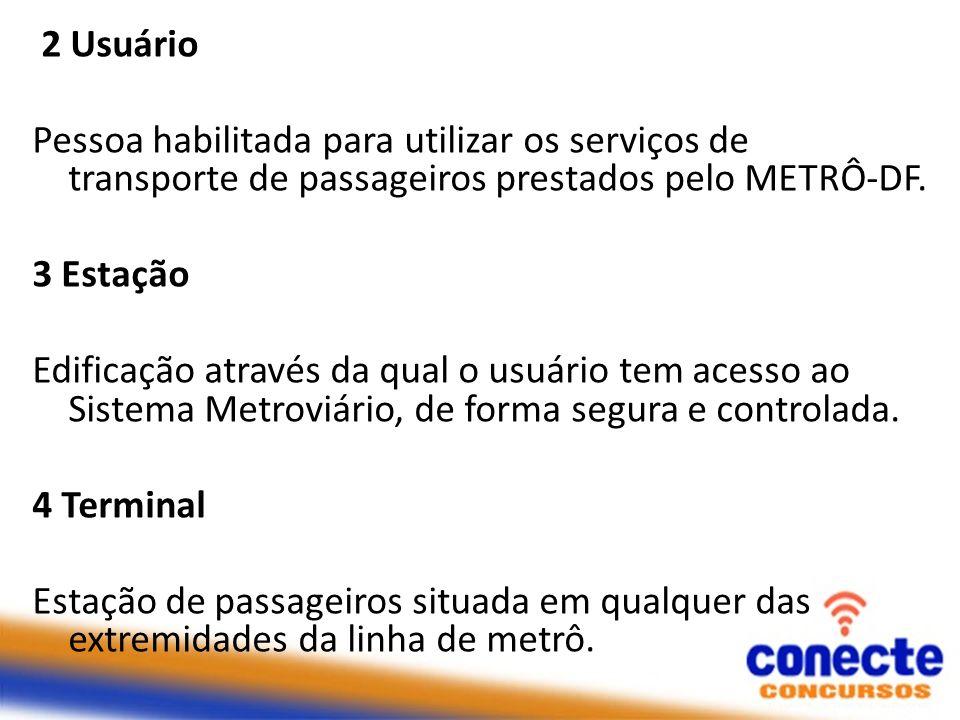 2 Usuário Pessoa habilitada para utilizar os serviços de transporte de passageiros prestados pelo METRÔ-DF. 3 Estação Edificação através da qual o usu