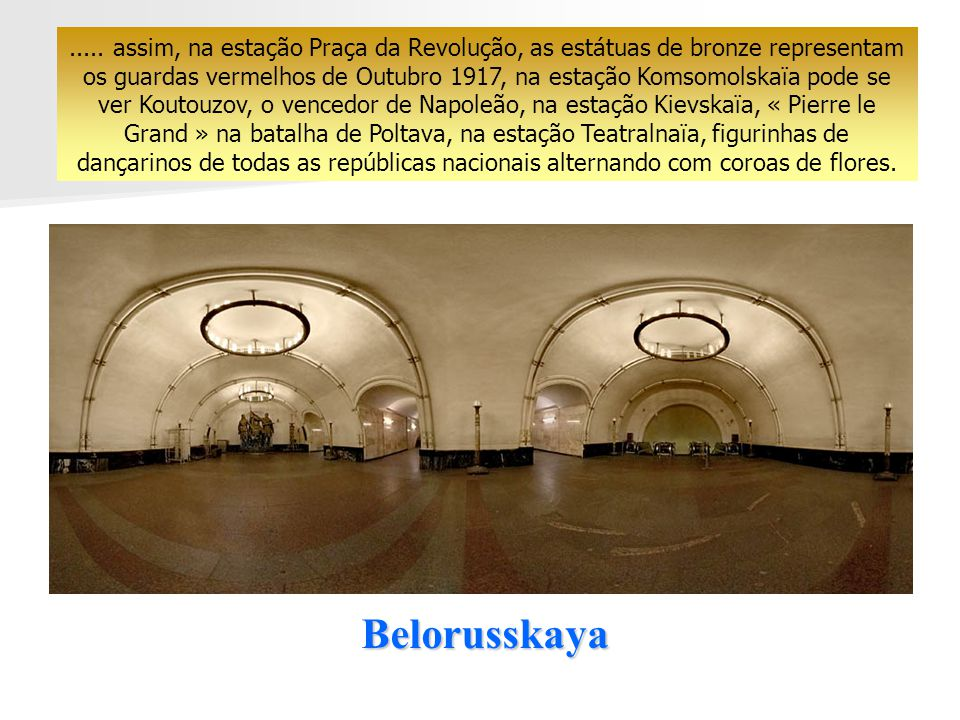 Belorusskaya..... ele fica admirado pela riqueza dos mármores e dos lustres, pela fabulosa decoração, pelos medalhões e mosaicos, pelas colunas e escu