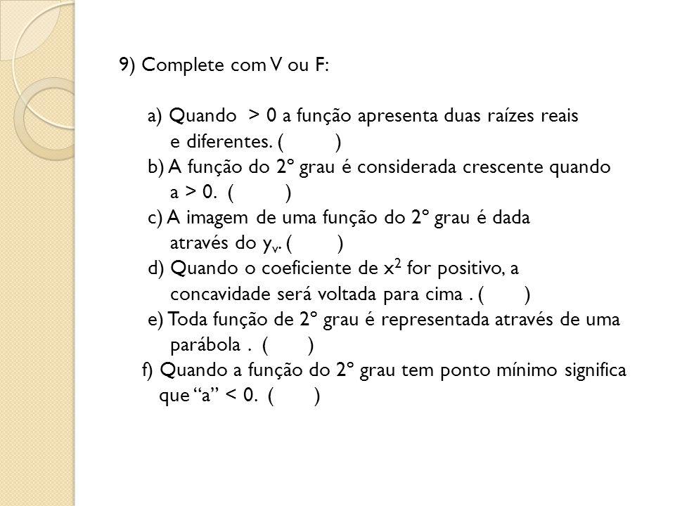 9) Complete com V ou F: a) Quando > 0 a função apresenta duas raízes reais e diferentes. ( ) b) A função do 2º grau é considerada crescente quando a >