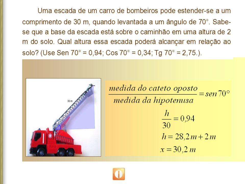 Uma escada de um carro de bombeiros pode estender-se a um comprimento de 30 m, quando levantada a um ângulo de 70°. Sabe- se que a base da escada está