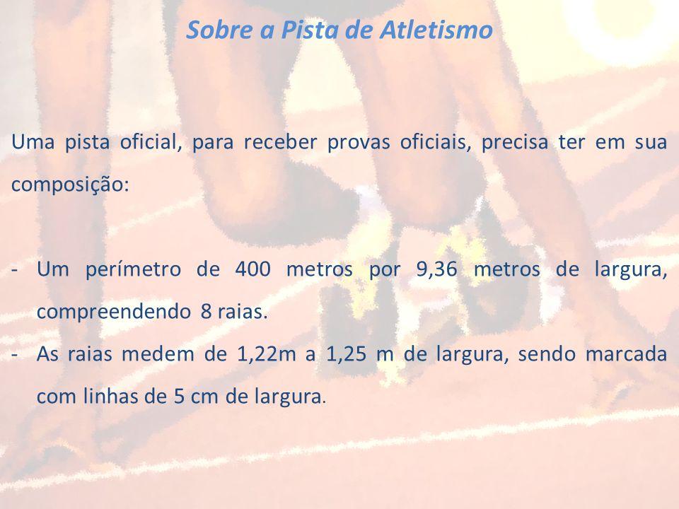 Sobre a Pista de Atletismo Uma pista oficial, para receber provas oficiais, precisa ter em sua composição: -Um perímetro de 400 metros por 9,36 metros