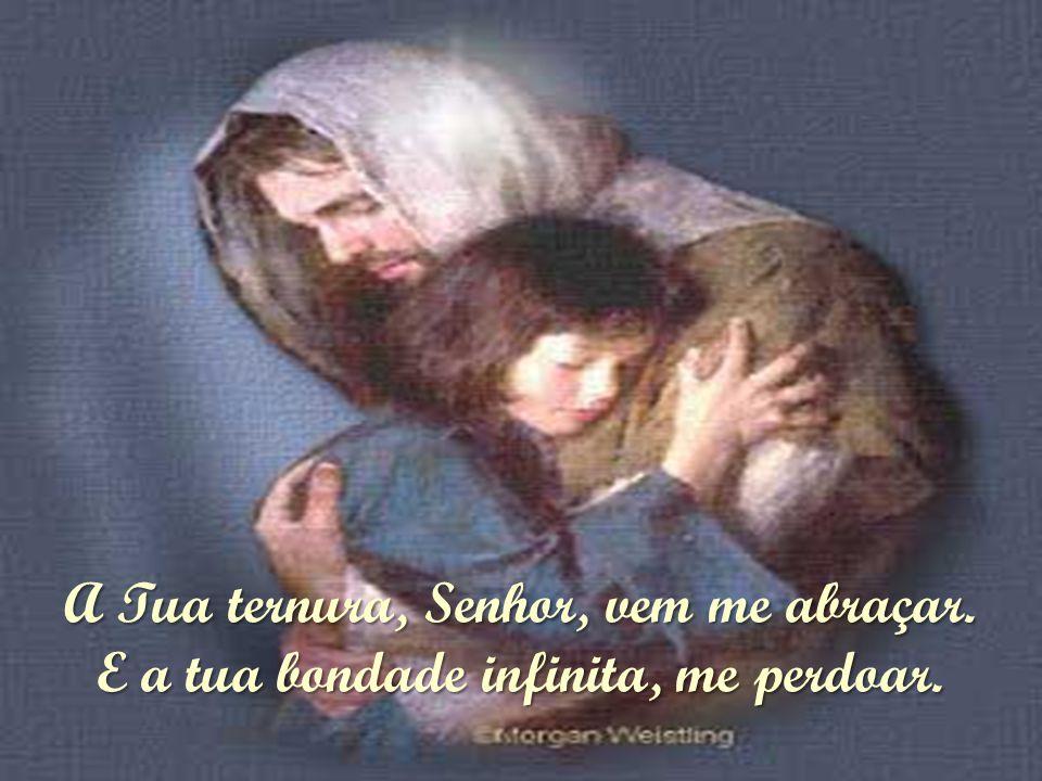 A Tua ternura, Senhor, vem me abraçar. E a tua bondade infinita, me perdoar.