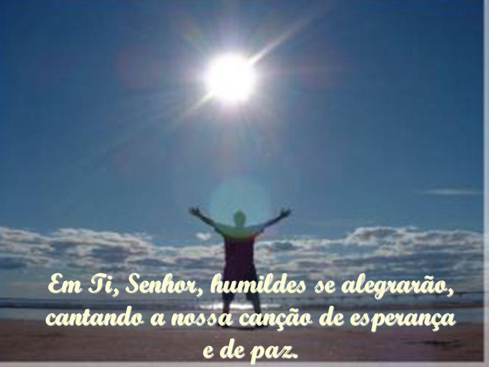 Em Ti, Senhor, humildes se alegrarão, cantando a nossa canção de esperança e de paz.