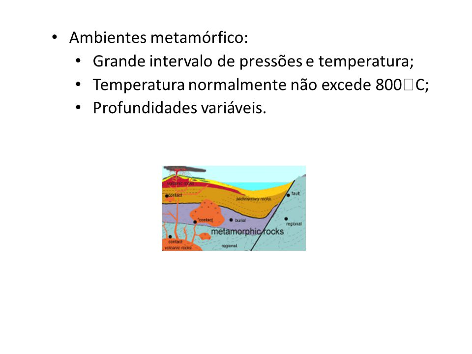 Ambientes metamórfico: Grande intervalo de pressões e temperatura; Temperatura normalmente não excede 800  C; Profundidades variáveis.