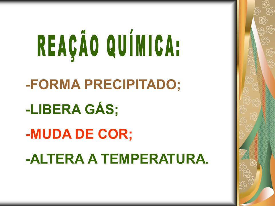 -FORMA PRECIPITADO; -LIBERA GÁS; -MUDA DE COR; -ALTERA A TEMPERATURA.