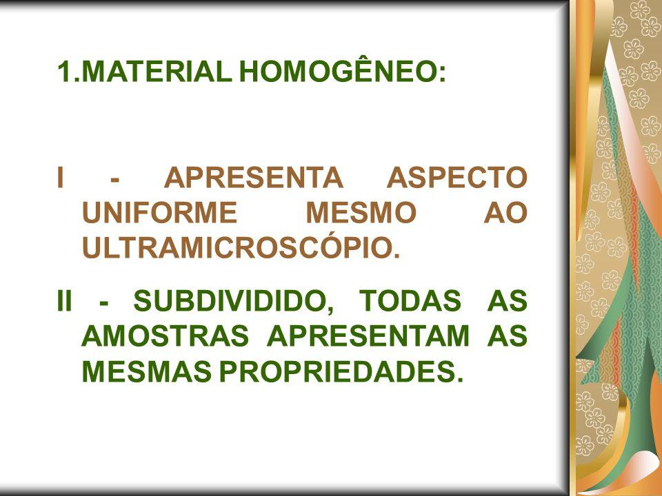 1.MATERIAL HOMOGÊNEO: I - APRESENTA ASPECTO UNIFORME MESMO AO ULTRAMICROSCÓPIO. II - SUBDIVIDIDO, TODAS AS AMOSTRAS APRESENTAM AS MESMAS PROPRIEDADES.